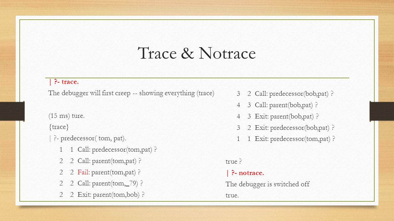 Trace & Notrace | ?- trace. The debugger will first creep -- showing everything (trace) (15 ms) ture. {trace} | ?- predecessor( tom, pat). 1 1 Call: p