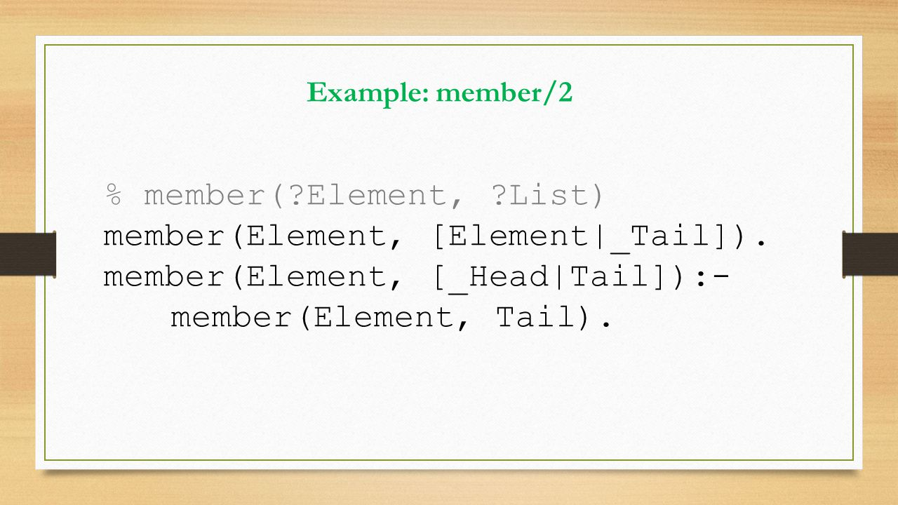 % member(?Element, ?List) member(Element, [Element|_Tail]). member(Element, [_Head|Tail]):- member(Element, Tail). Example: member/2