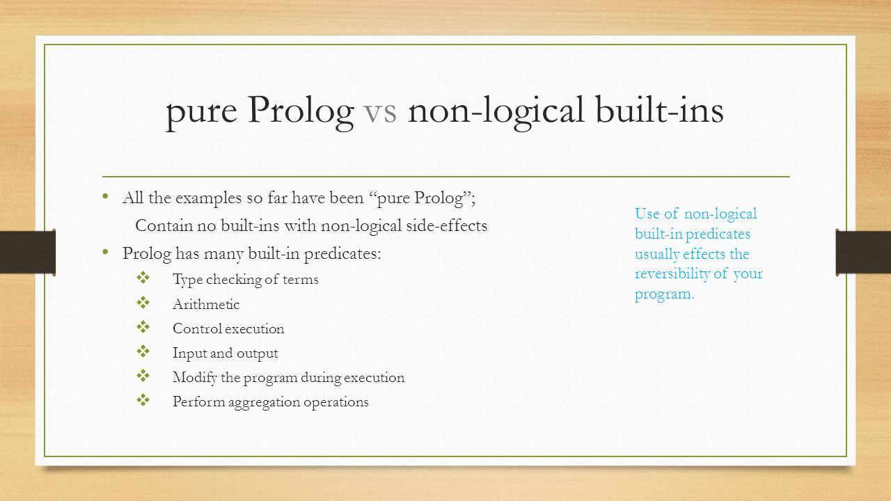 """pure Prolog vs non-logical built-ins All the examples so far have been """"pure Prolog""""; Contain no built-ins with non-logical side-effects Prolog has ma"""