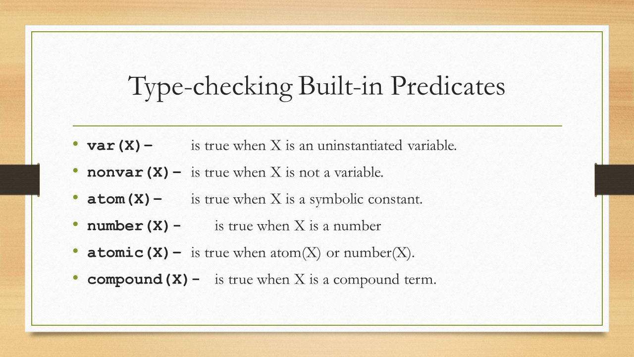 Type-checking Built-in Predicates var(X)– is true when X is an uninstantiated variable. nonvar(X)– is true when X is not a variable. atom(X)– is true