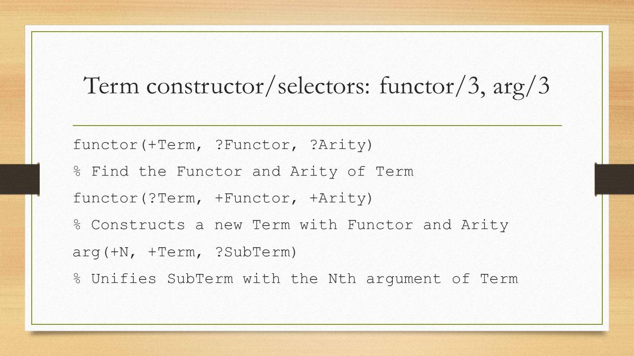 Term constructor/selectors: functor/3, arg/3 functor(+Term, ?Functor, ?Arity) % Find the Functor and Arity of Term functor(?Term, +Functor, +Arity) %