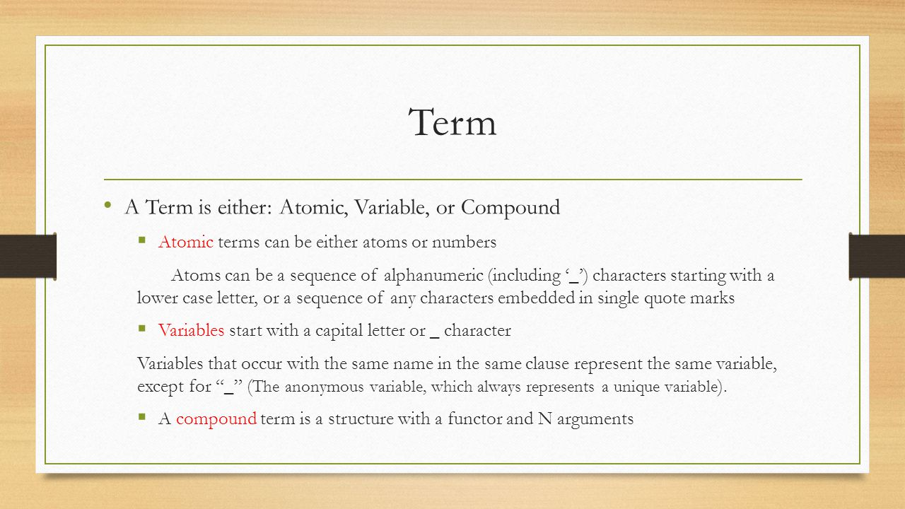 Term A Term is either: Atomic, Variable, or Compound  Atomic terms can be either atoms or numbers Atoms can be a sequence of alphanumeric (including