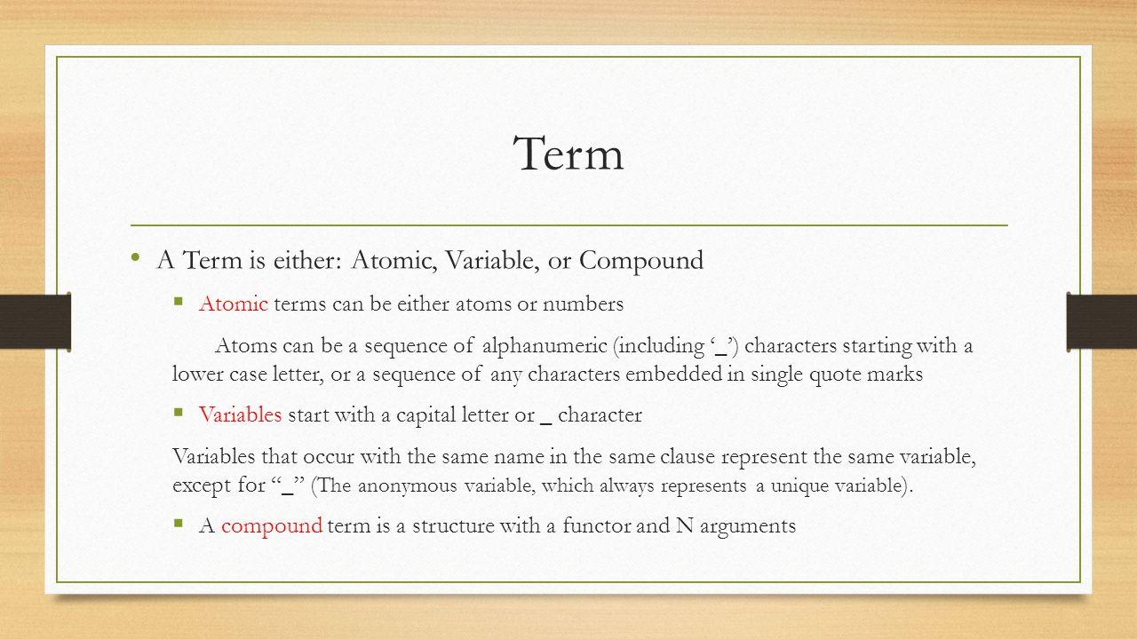 Term constructor/selectors: functor/3, arg/3 functor(+Term, ?Functor, ?Arity) % Find the Functor and Arity of Term functor(?Term, +Functor, +Arity) % Constructs a new Term with Functor and Arity arg(+N, +Term, ?SubTerm) % Unifies SubTerm with the Nth argument of Term