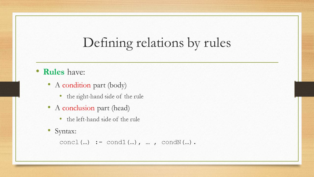 Defining relations by rules Rules have: A condition part (body) the right-hand side of the rule A conclusion part (head) the left-hand side of the rul
