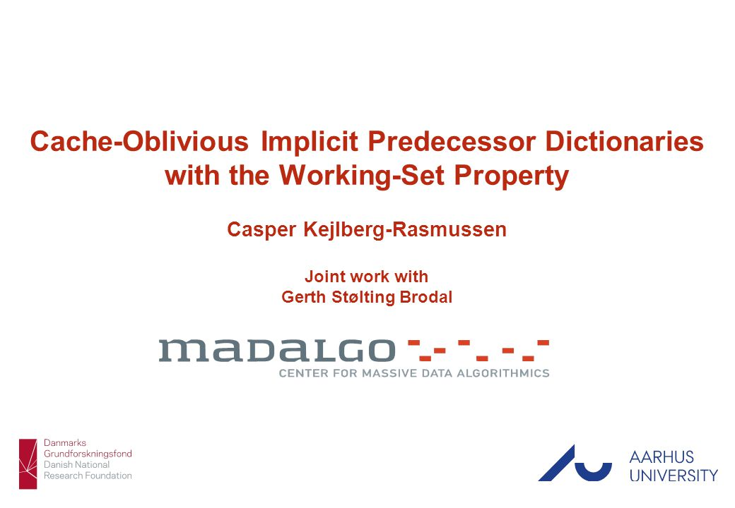 Casper Kejlberg-Rasmussen 1/16 Cache-Oblivious Implicit Predecessor Dictionaries with the Working-Set Property Casper Kejlberg-Rasmussen Joint work with Gerth Stølting Brodal