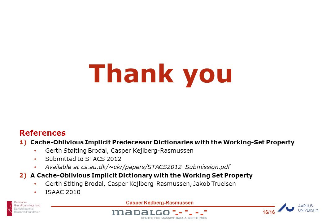 Casper Kejlberg-Rasmussen 16/16 Thank you References 1)Cache-Oblivious Implicit Predecessor Dictionaries with the Working-Set Property Gerth Stølting Brodal, Casper Kejlberg-Rasmussen Submitted to STACS 2012 Available at cs.au.dk/~ckr/papers/STACS2012_Submission.pdf 2)A Cache-Oblivious Implicit Dictionary with the Working Set Property Gerth Stlting Brodal, Casper Kejlberg-Rasmussen, Jakob Truelsen ISAAC 2010