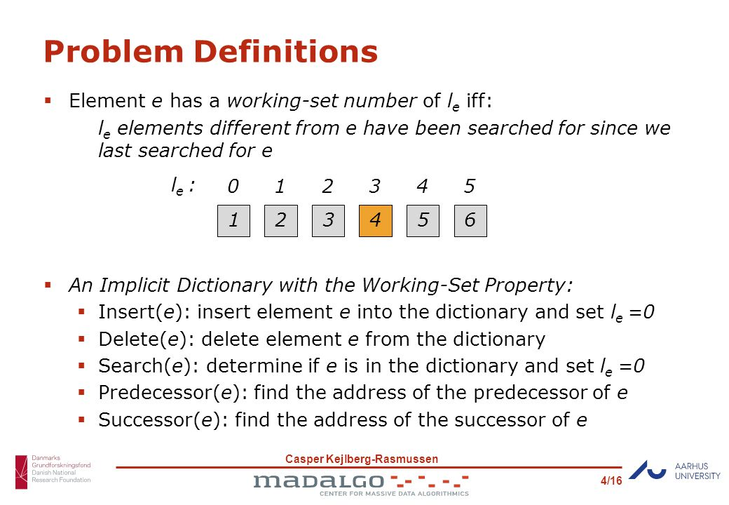 Casper Kejlberg-Rasmussen 4/16 Problem Definitions  Element e has a working-set number of l e iff: l e elements different from e have been searched for since we last searched for e  An Implicit Dictionary with the Working-Set Property:  Insert(e): insert element e into the dictionary and set l e =0  Delete(e): delete element e from the dictionary  Search(e): determine if e is in the dictionary and set l e =0  Predecessor(e): find the address of the predecessor of e  Successor(e): find the address of the successor of e 12345 l e : 01234 46 5