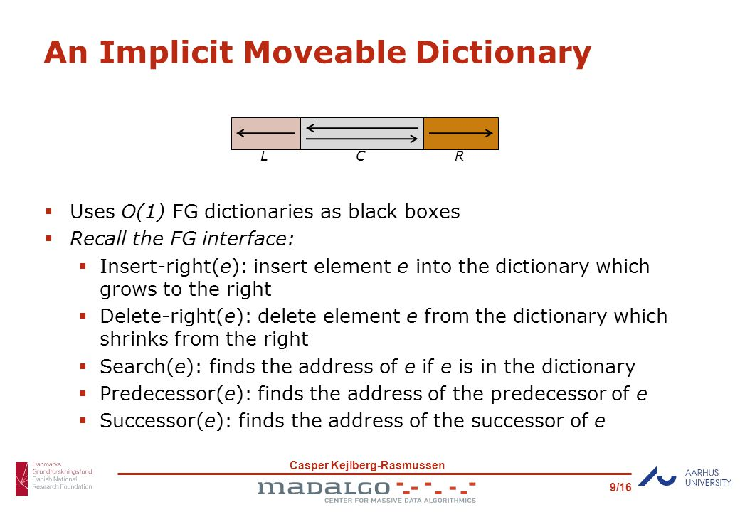 Casper Kejlberg-Rasmussen 9/16 An Implicit Moveable Dictionary  Uses O(1) FG dictionaries as black boxes  Recall the FG interface:  Insert-right(e): insert element e into the dictionary which grows to the right  Delete-right(e): delete element e from the dictionary which shrinks from the right  Search(e): finds the address of e if e is in the dictionary  Predecessor(e): finds the address of the predecessor of e  Successor(e): finds the address of the successor of e LCR