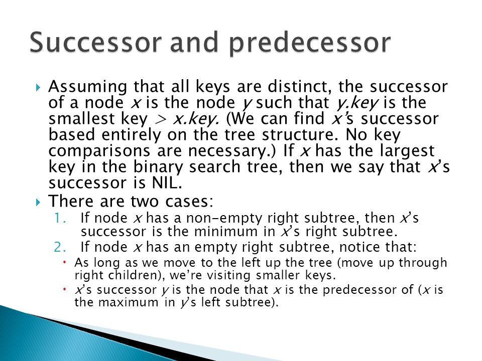  Assuming that all keys are distinct, the successor of a node x is the node y such that y.key is the smallest key > x.key.