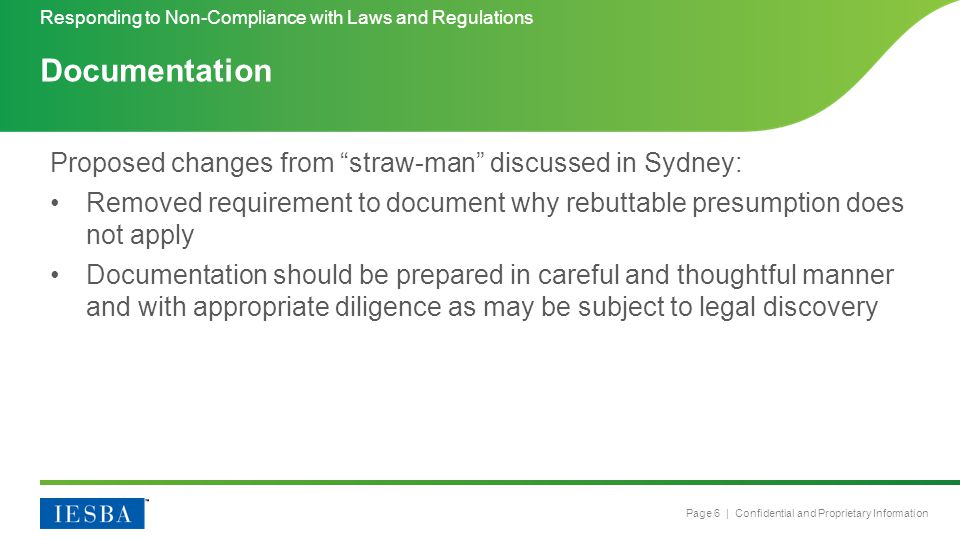 Page 6 | Confidential and Proprietary Information Proposed changes from straw-man discussed in Sydney: Removed requirement to document why rebuttable presumption does not apply Documentation should be prepared in careful and thoughtful manner and with appropriate diligence as may be subject to legal discovery Responding to Non-Compliance with Laws and Regulations Documentation