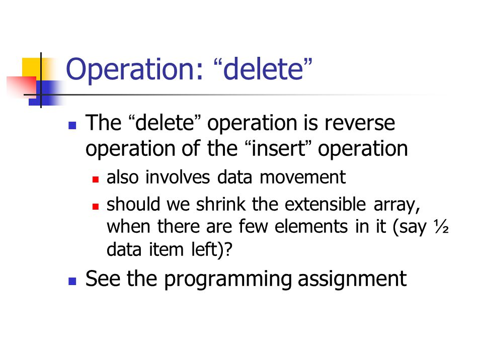 Operation: delete The delete operation is reverse operation of the insert operation also involves data movement should we shrink the extensible array, when there are few elements in it (say ½ data item left).