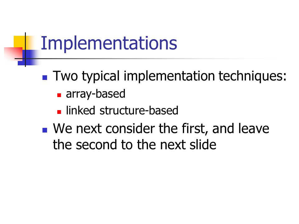 Implementations Two typical implementation techniques: array-based linked structure-based We next consider the first, and leave the second to the next slide