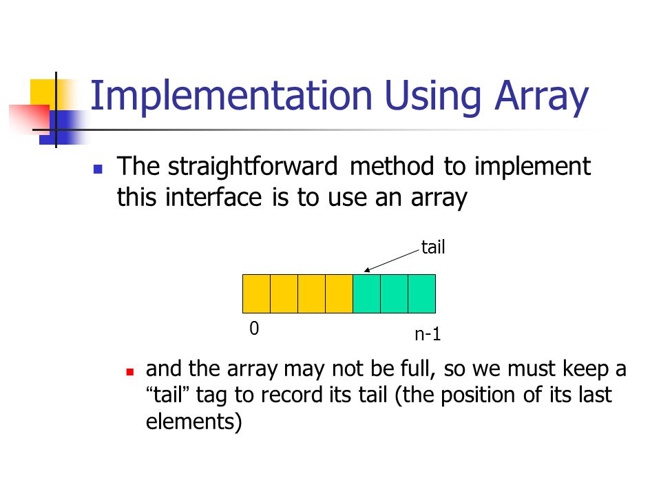 Implementation Using Array The straightforward method to implement this interface is to use an array and the array may not be full, so we must keep a tail tag to record its tail (the position of its last elements) 0 n-1 tail