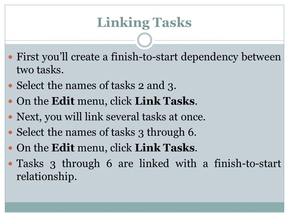 First you'll create a finish-to-start dependency between two tasks. Select the names of tasks 2 and 3. On the Edit menu, click Link Tasks. Next, you w