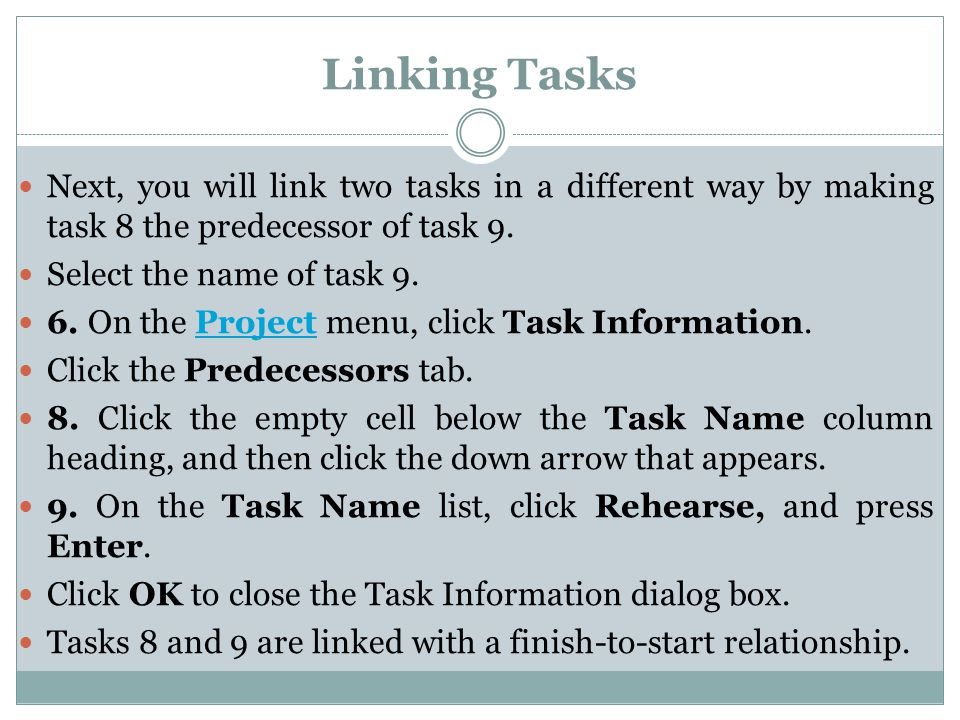 Linking Tasks Next, you will link two tasks in a different way by making task 8 the predecessor of task 9. Select the name of task 9. 6. On the Projec