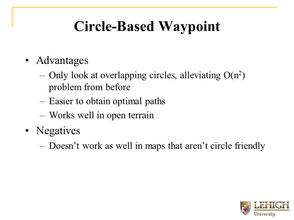 Circle-Based Waypoint Advantages –Only look at overlapping circles, alleviating O(n 2 ) problem from before –Easier to obtain optimal paths –Works well in open terrain Negatives –Doesn't work as well in maps that aren't circle friendly