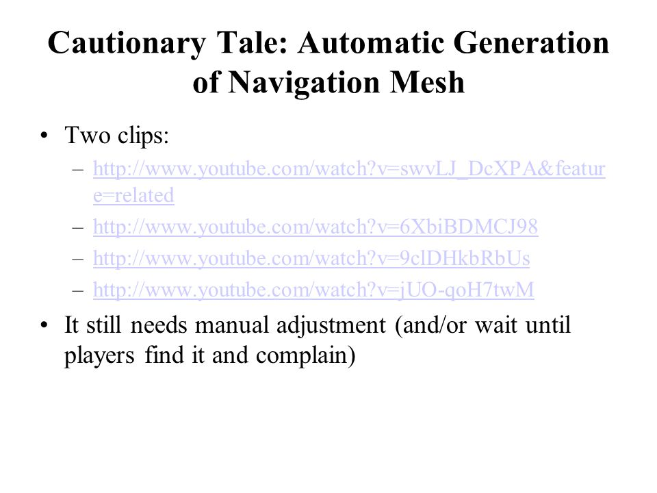 Cautionary Tale: Automatic Generation of Navigation Mesh Two clips: –http://www.youtube.com/watch v=swvLJ_DcXPA&featur e=relatedhttp://www.youtube.com/watch v=swvLJ_DcXPA&featur e=related –http://www.youtube.com/watch v=6XbiBDMCJ98http://www.youtube.com/watch v=6XbiBDMCJ98 –http://www.youtube.com/watch v=9clDHkbRbUshttp://www.youtube.com/watch v=9clDHkbRbUs –http://www.youtube.com/watch v=jUO-qoH7twMhttp://www.youtube.com/watch v=jUO-qoH7twM It still needs manual adjustment (and/or wait until players find it and complain)
