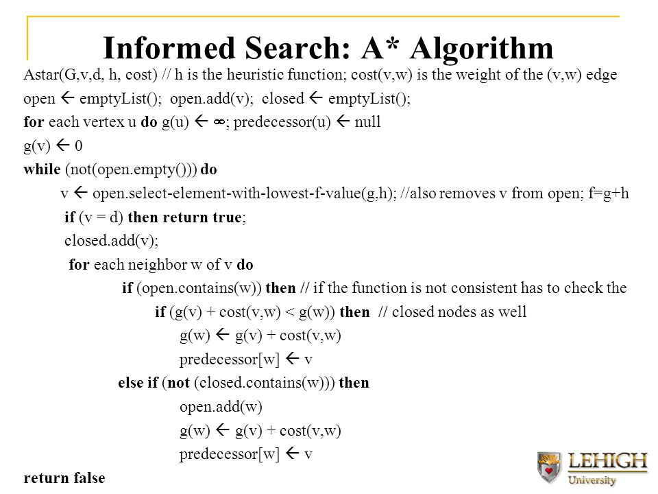 Informed Search: A* Algorithm Astar(G,v,d, h, cost) // h is the heuristic function; cost(v,w) is the weight of the (v,w) edge open  emptyList(); open.add(v); closed  emptyList(); for each vertex u do g(u)   ; predecessor(u)  null g(v)  0 while (not(open.empty())) do v  open.select-element-with-lowest-f-value(g,h); //also removes v from open; f=g+h if (v = d) then return true; closed.add(v); for each neighbor w of v do if (open.contains(w)) then // if the function is not consistent has to check the if (g(v) + cost(v,w) < g(w)) then // closed nodes as well g(w)  g(v) + cost(v,w) predecessor[w]  v else if (not (closed.contains(w))) then open.add(w) g(w)  g(v) + cost(v,w) predecessor[w]  v return false