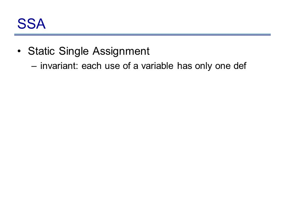 SSA Static Single Assignment –invariant: each use of a variable has only one def