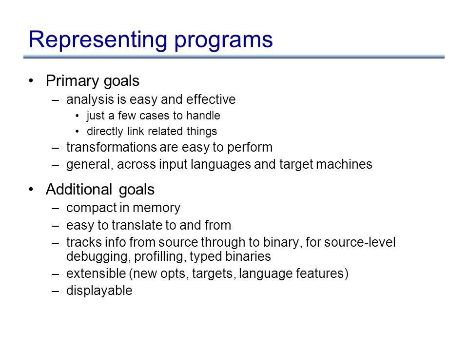 Representing programs Primary goals –analysis is easy and effective just a few cases to handle directly link related things –transformations are easy to perform –general, across input languages and target machines Additional goals –compact in memory –easy to translate to and from –tracks info from source through to binary, for source-level debugging, profilling, typed binaries –extensible (new opts, targets, language features) –displayable