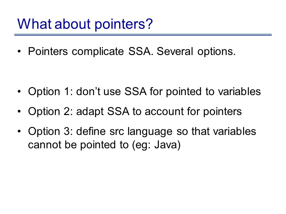 What about pointers. Pointers complicate SSA. Several options.