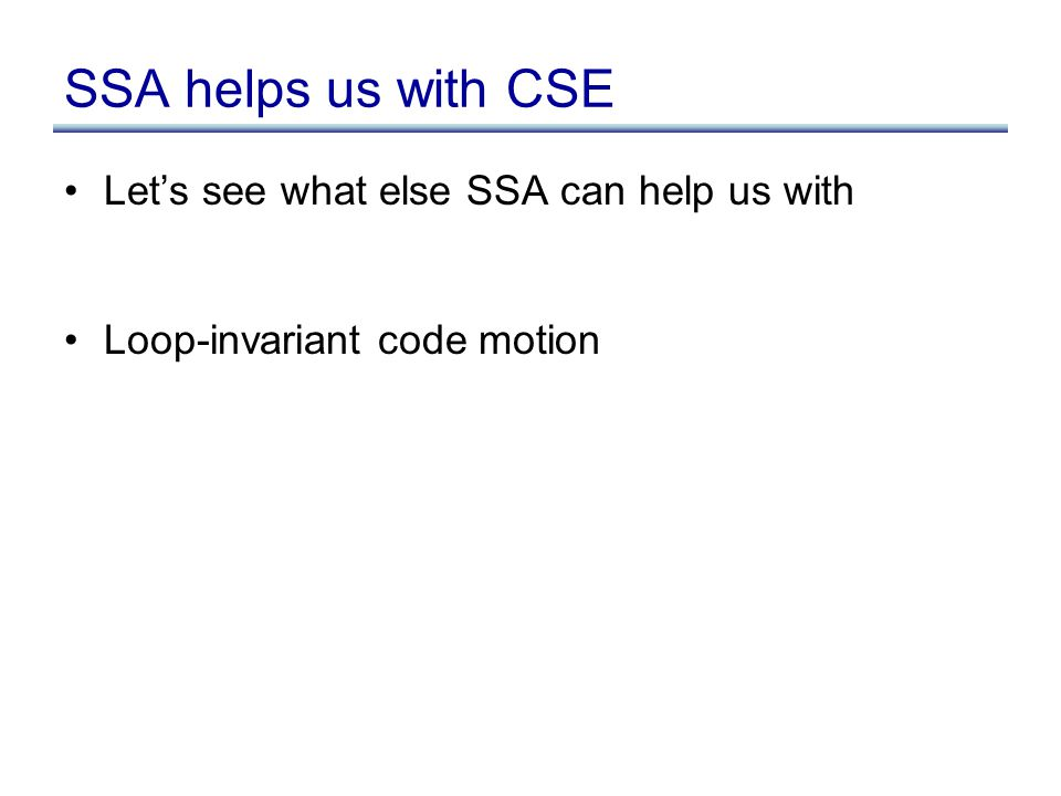 SSA helps us with CSE Let's see what else SSA can help us with Loop-invariant code motion