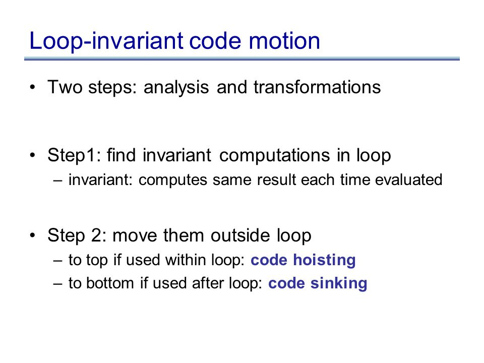 Two steps: analysis and transformations Step1: find invariant computations in loop –invariant: computes same result each time evaluated Step 2: move them outside loop –to top if used within loop: code hoisting –to bottom if used after loop: code sinking