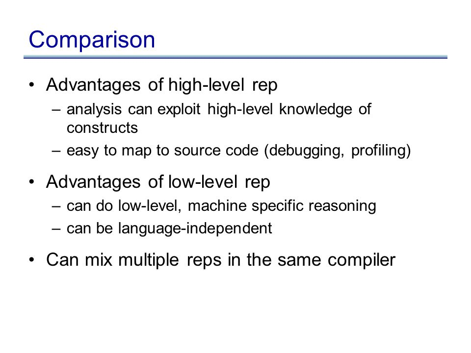Advantages of high-level rep –analysis can exploit high-level knowledge of constructs –easy to map to source code (debugging, profiling) Advantages of low-level rep –can do low-level, machine specific reasoning –can be language-independent Can mix multiple reps in the same compiler