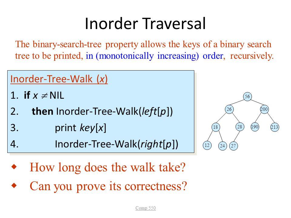 Inorder Traversal Inorder-Tree-Walk (x) 1. if x  NIL 2. then Inorder-Tree-Walk(left[p]) 3. print key[x] 4. Inorder-Tree-Walk(right[p]) Inorder-Tree-W