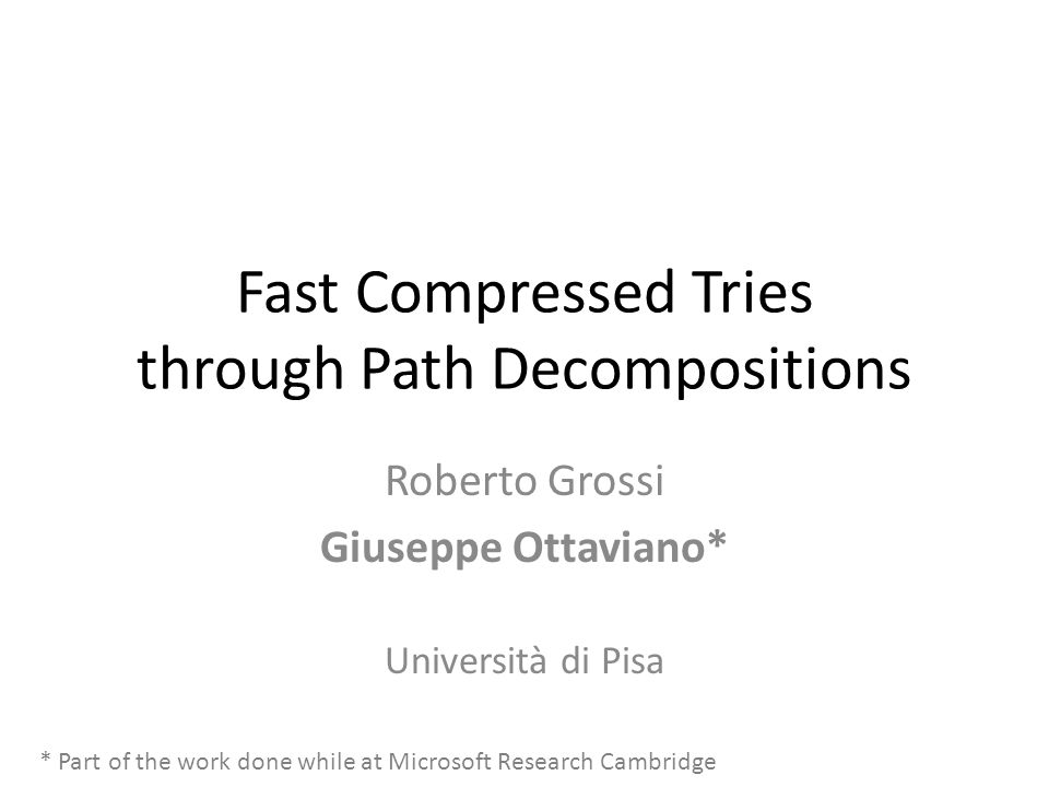 Fast Compressed Tries through Path Decompositions Roberto Grossi Giuseppe Ottaviano* Università di Pisa * Part of the work done while at Microsoft Research Cambridge