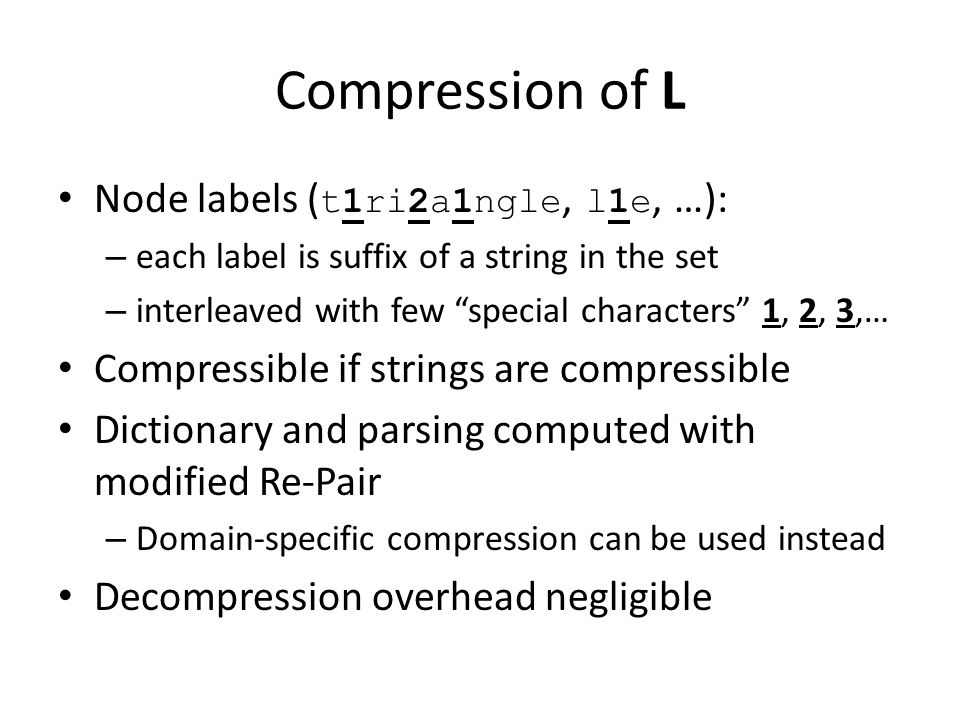 Compression of L Node labels ( t1ri2a1ngle, l1e, …): – each label is suffix of a string in the set – interleaved with few special characters 1, 2, 3,… Compressible if strings are compressible Dictionary and parsing computed with modified Re-Pair – Domain-specific compression can be used instead Decompression overhead negligible
