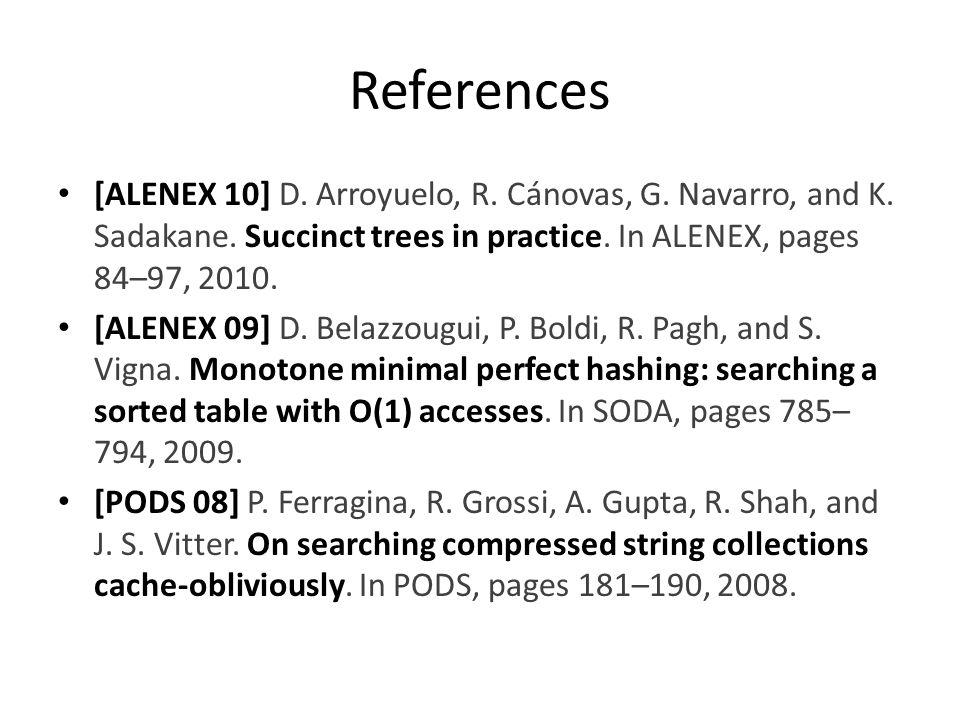 References [ALENEX 10] D. Arroyuelo, R. Cánovas, G. Navarro, and K. Sadakane. Succinct trees in practice. In ALENEX, pages 84–97, 2010. [ALENEX 09] D