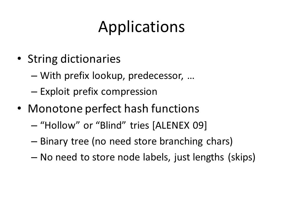 Applications String dictionaries – With prefix lookup, predecessor, … – Exploit prefix compression Monotone perfect hash functions – Hollow or Blind tries [ALENEX 09] – Binary tree (no need store branching chars) – No need to store node labels, just lengths (skips)