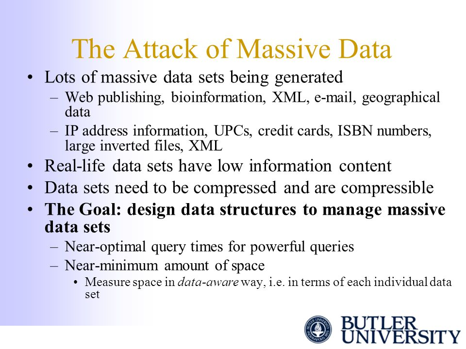 The Attack of Massive Data Lots of massive data sets being generated –Web publishing, bioinformation, XML, e-mail, geographical data –IP address infor