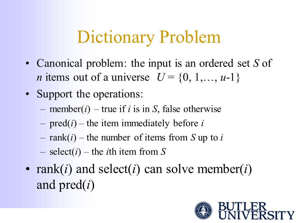 Dictionary Problem Canonical problem: the input is an ordered set S of n items out of a universe U = {0, 1,…, u-1} Support the operations: –member(i)