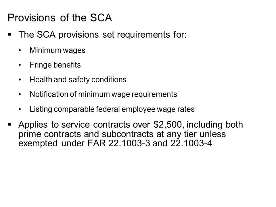 Provisions of the SCA  The SCA provisions set requirements for: Minimum wages Fringe benefits Health and safety conditions Notification of minimum wa