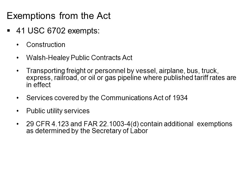 Exemptions from the Act  41 USC 6702 exempts: Construction Walsh-Healey Public Contracts Act Transporting freight or personnel by vessel, airplane, b