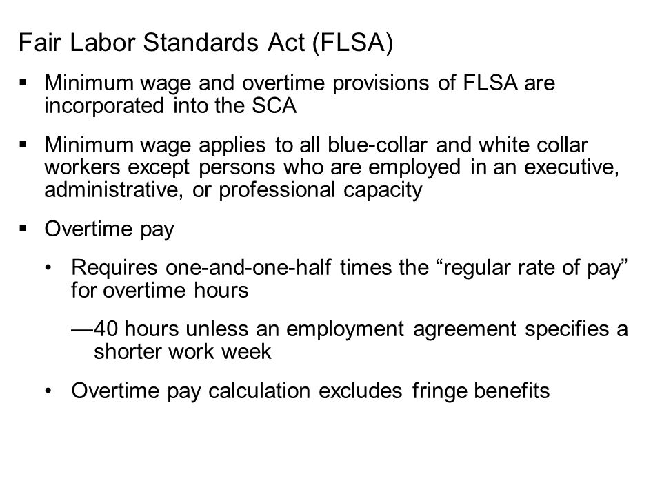 Fair Labor Standards Act (FLSA)  Minimum wage and overtime provisions of FLSA are incorporated into the SCA  Minimum wage applies to all blue-collar