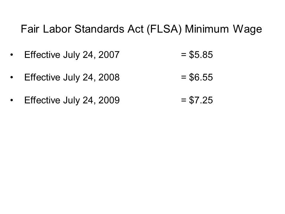 Fair Labor Standards Act (FLSA) Minimum Wage Effective July 24, 2007= $5.85 Effective July 24, 2008= $6.55 Effective July 24, 2009= $7.25