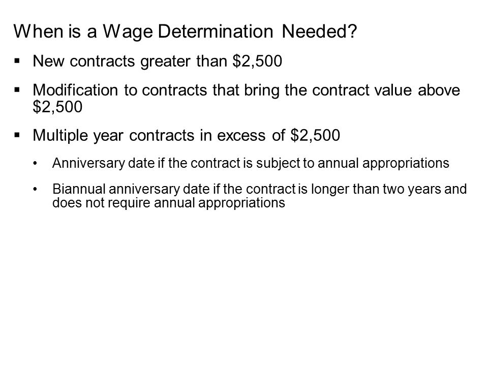 When is a Wage Determination Needed?  New contracts greater than $2,500  Modification to contracts that bring the contract value above $2,500  Mult