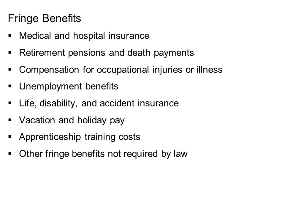 Fringe Benefits  Medical and hospital insurance  Retirement pensions and death payments  Compensation for occupational injuries or illness  Unempl