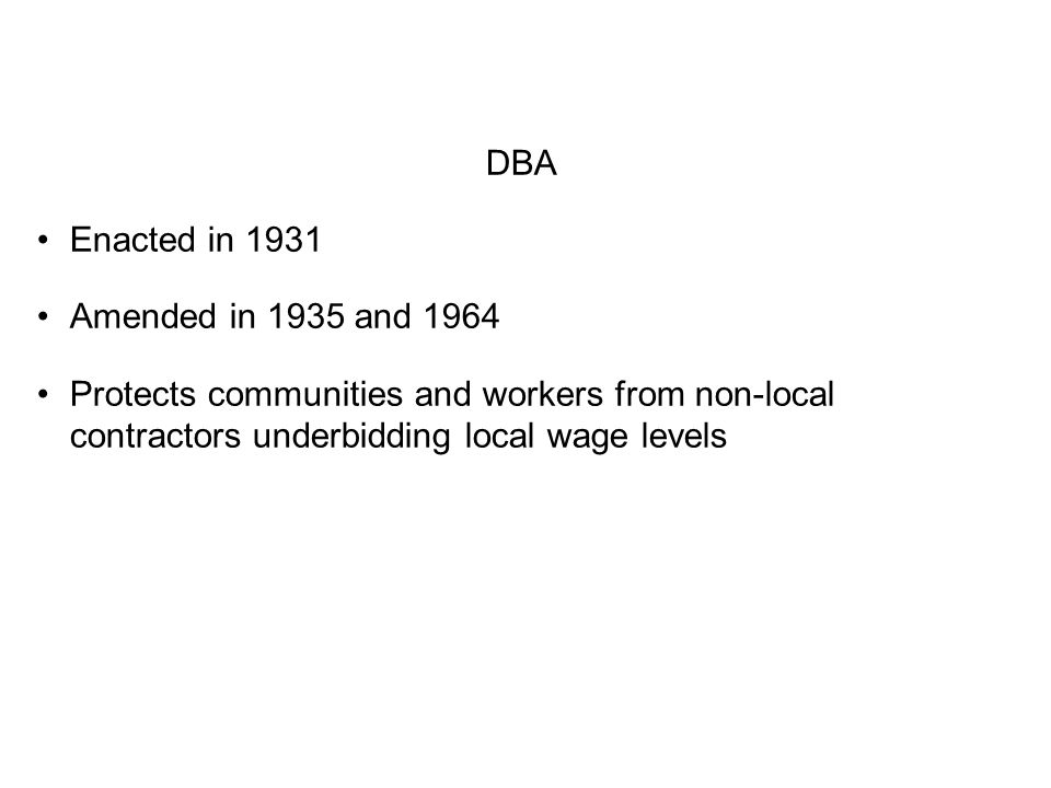 DBA Enacted in 1931 Amended in 1935 and 1964 Protects communities and workers from non-local contractors underbidding local wage levels