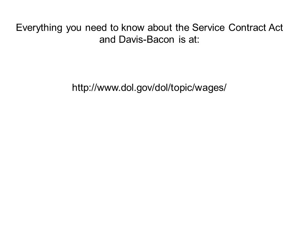 Everything you need to know about the Service Contract Act and Davis-Bacon is at: http://www.dol.gov/dol/topic/wages/