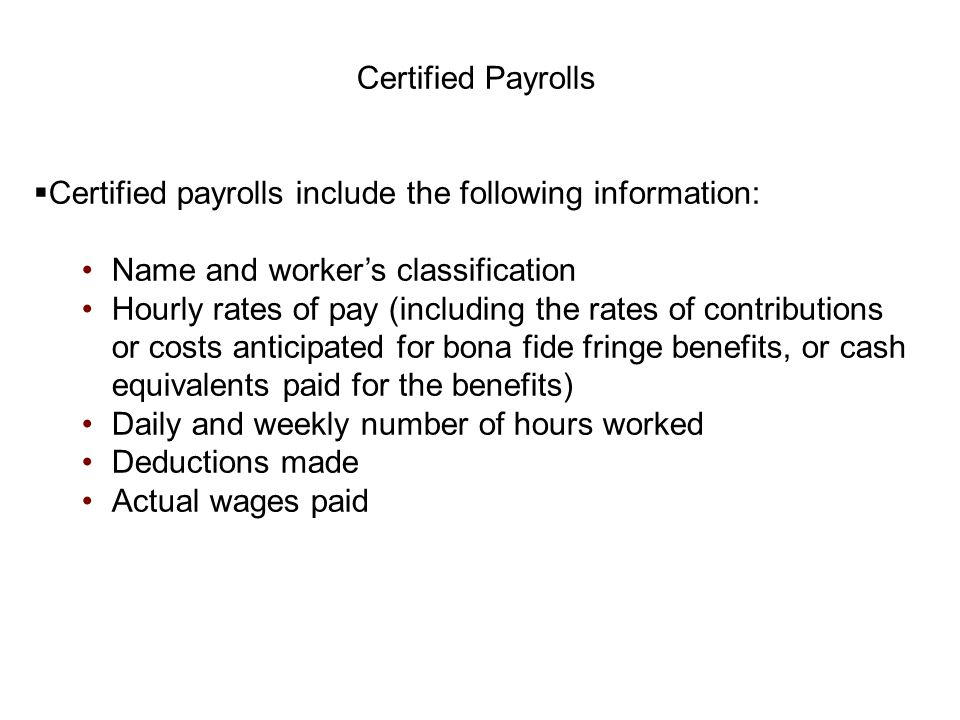 Certified Payrolls  Certified payrolls include the following information: Name and worker's classification Hourly rates of pay (including the rates o