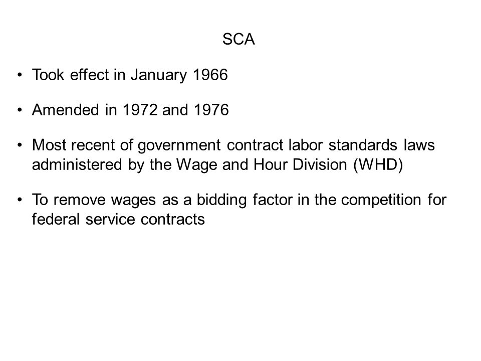 SCA Took effect in January 1966 Amended in 1972 and 1976 Most recent of government contract labor standards laws administered by the Wage and Hour Div