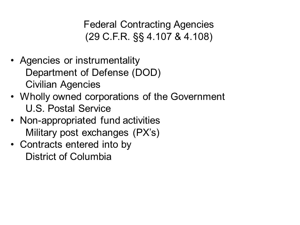 Federal Contracting Agencies (29 C.F.R. §§ 4.107 & 4.108) Agencies or instrumentality Department of Defense (DOD) Civilian Agencies Wholly owned corpo