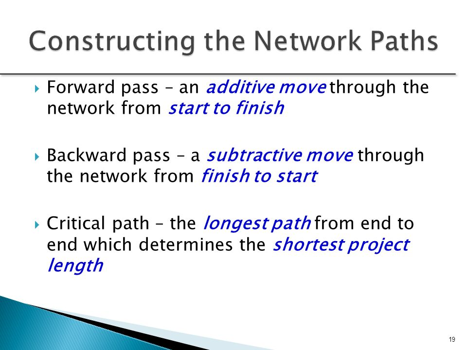 19  Forward pass – an additive move through the network from start to finish  Backward pass – a subtractive move through the network from finish to start  Critical path – the longest path from end to end which determines the shortest project length