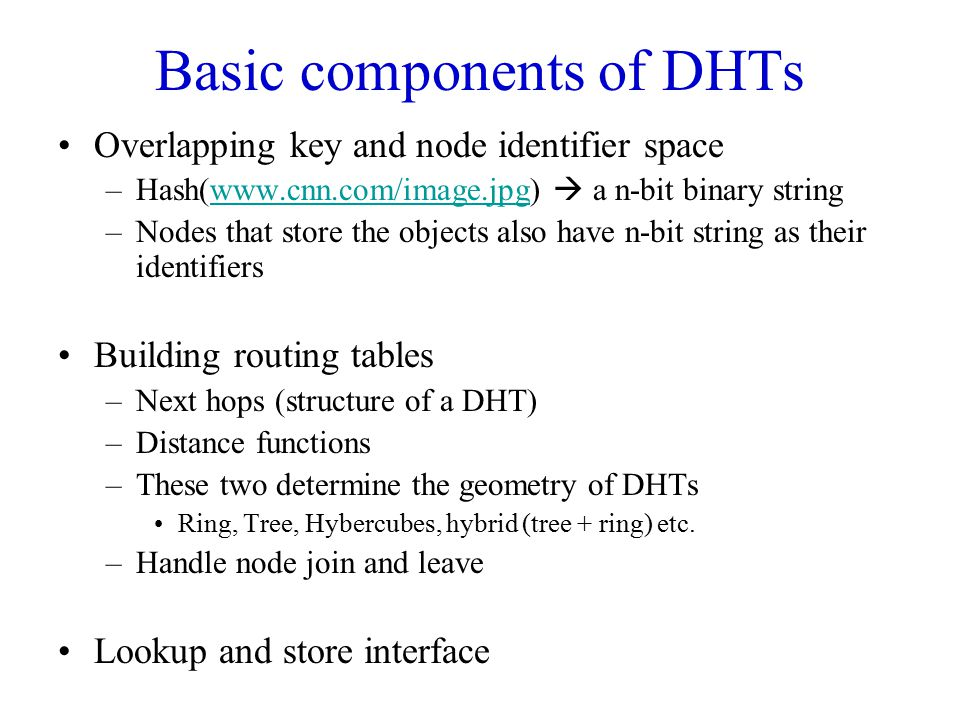 Basic components of DHTs Overlapping key and node identifier space –Hash(www.cnn.com/image.jpg)  a n-bit binary stringwww.cnn.com/image.jpg –Nodes th
