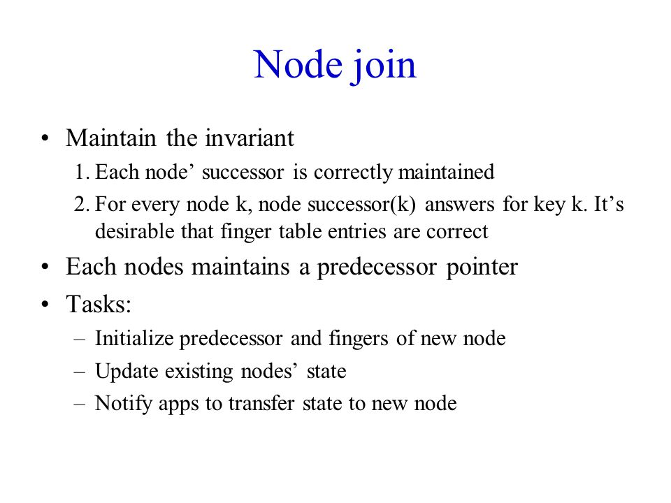 Node join Maintain the invariant 1.Each node' successor is correctly maintained 2.For every node k, node successor(k) answers for key k. It's desirabl