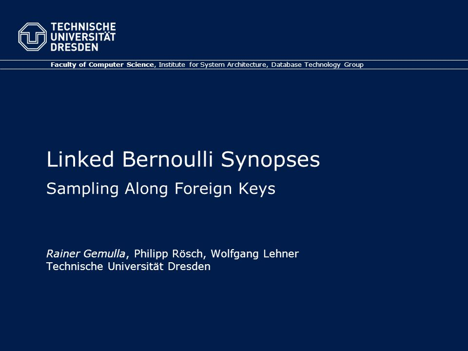 Linked Bernoulli Synopses Sampling Along Foreign Keys Rainer Gemulla, Philipp Rösch, Wolfgang Lehner Technische Universität Dresden Faculty of Computer Science, Institute for System Architecture, Database Technology Group